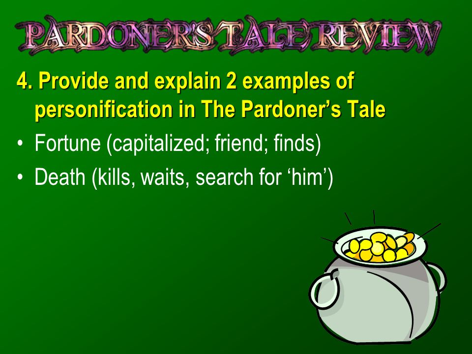 4. Provide and explain 2 examples of personification in The Pardoner's Tale Fortune (capitalized; friend; finds) Death (kills, waits, search for 'him'