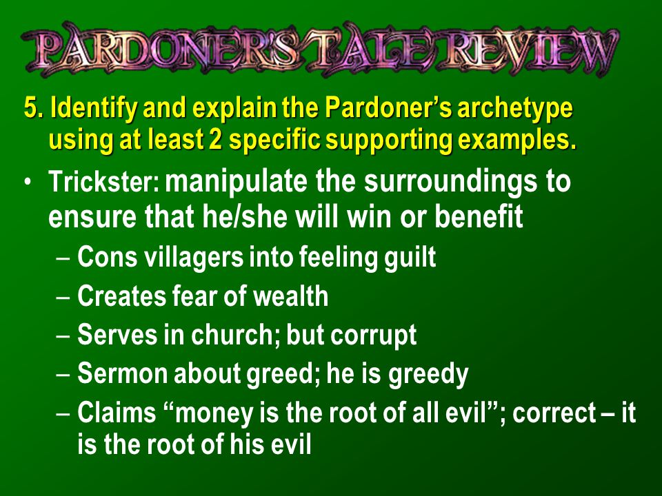5. Identify and explain the Pardoner's archetype using at least 2 specific supporting examples. Trickster: manipulate the surroundings to ensure that