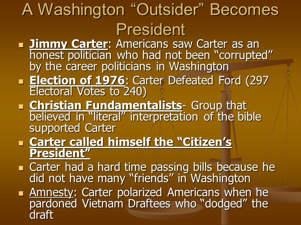 "A Washington ""Outsider"" Becomes President Jimmy Carter: Americans saw Carter as an honest politician who had not been ""corrupted"" by the career politi"