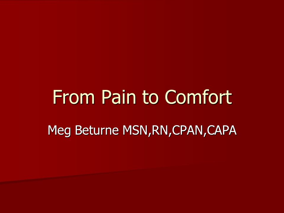 From Pain to Comfort Meg Beturne MSN,RN,CPAN,CAPA