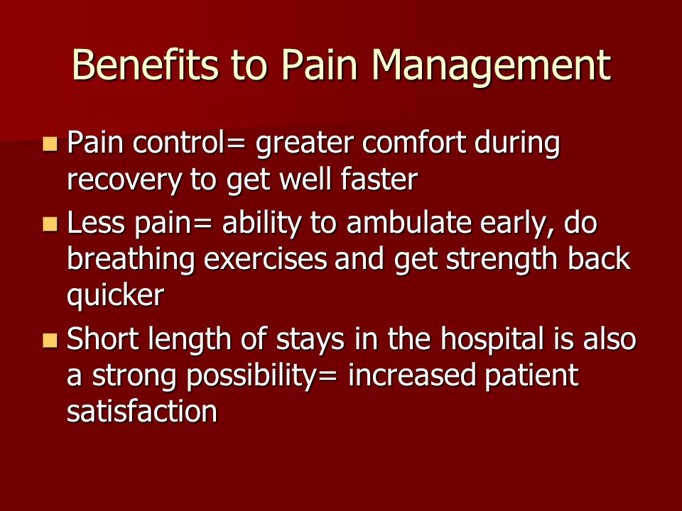 Benefits to Pain Management Pain control= greater comfort during recovery to get well faster Pain control= greater comfort during recovery to get well faster Less pain= ability to ambulate early, do breathing exercises and get strength back quicker Less pain= ability to ambulate early, do breathing exercises and get strength back quicker Short length of stays in the hospital is also a strong possibility= increased patient satisfaction Short length of stays in the hospital is also a strong possibility= increased patient satisfaction