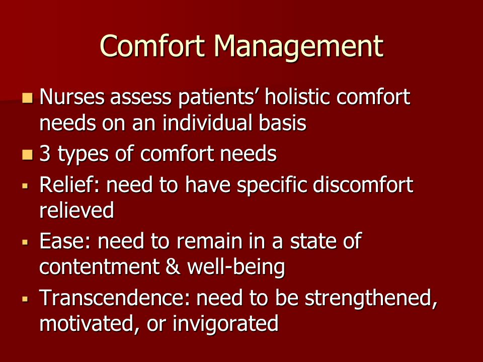 Comfort Management Nurses assess patients' holistic comfort needs on an individual basis Nurses assess patients' holistic comfort needs on an individual basis 3 types of comfort needs 3 types of comfort needs  Relief: need to have specific discomfort relieved  Ease: need to remain in a state of contentment & well-being  Transcendence: need to be strengthened, motivated, or invigorated