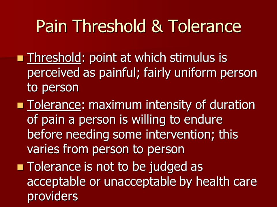 Pain Threshold & Tolerance Threshold: point at which stimulus is perceived as painful; fairly uniform person to person Threshold: point at which stimulus is perceived as painful; fairly uniform person to person Tolerance: maximum intensity of duration of pain a person is willing to endure before needing some intervention; this varies from person to person Tolerance: maximum intensity of duration of pain a person is willing to endure before needing some intervention; this varies from person to person Tolerance is not to be judged as acceptable or unacceptable by health care providers Tolerance is not to be judged as acceptable or unacceptable by health care providers