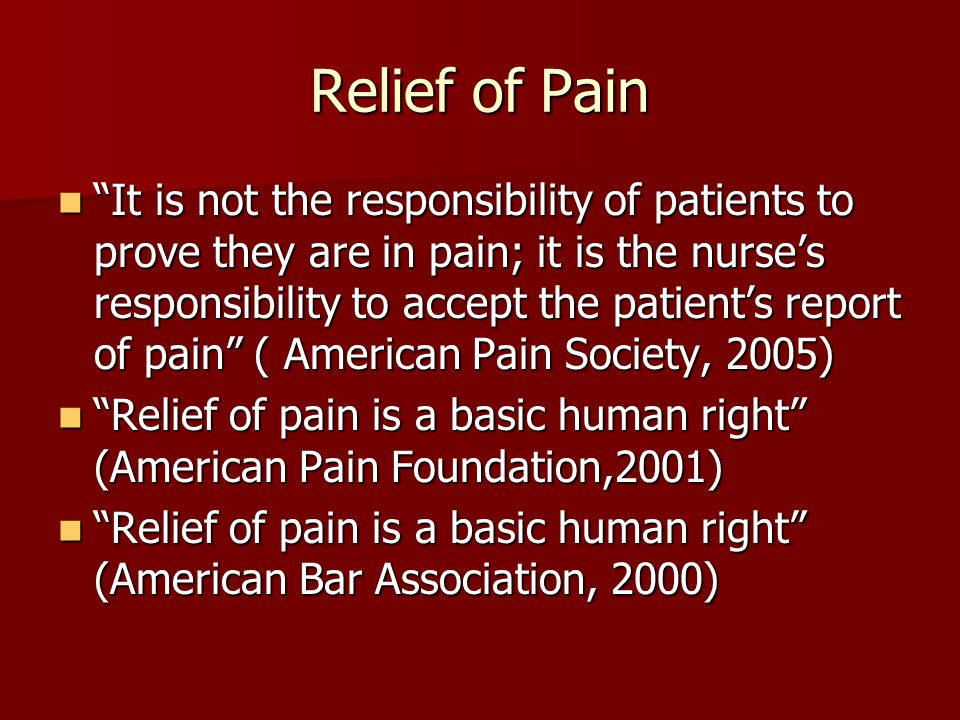 Relief of Pain It is not the responsibility of patients to prove they are in pain; it is the nurse's responsibility to accept the patient's report of pain ( American Pain Society, 2005) It is not the responsibility of patients to prove they are in pain; it is the nurse's responsibility to accept the patient's report of pain ( American Pain Society, 2005) Relief of pain is a basic human right (American Pain Foundation,2001) Relief of pain is a basic human right (American Pain Foundation,2001) Relief of pain is a basic human right (American Bar Association, 2000) Relief of pain is a basic human right (American Bar Association, 2000)