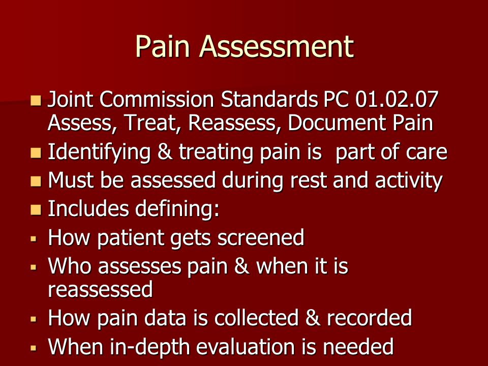 Pain Assessment Joint Commission Standards PC 01.02.07 Assess, Treat, Reassess, Document Pain Joint Commission Standards PC 01.02.07 Assess, Treat, Reassess, Document Pain Identifying & treating pain is part of care Identifying & treating pain is part of care Must be assessed during rest and activity Must be assessed during rest and activity Includes defining: Includes defining:  How patient gets screened  Who assesses pain & when it is reassessed  How pain data is collected & recorded  When in-depth evaluation is needed