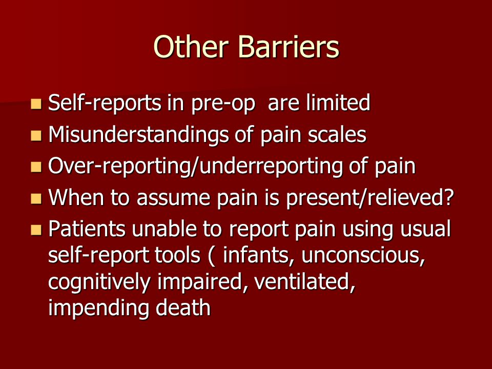 Other Barriers Self-reports in pre-op are limited Self-reports in pre-op are limited Misunderstandings of pain scales Misunderstandings of pain scales Over-reporting/underreporting of pain Over-reporting/underreporting of pain When to assume pain is present/relieved.
