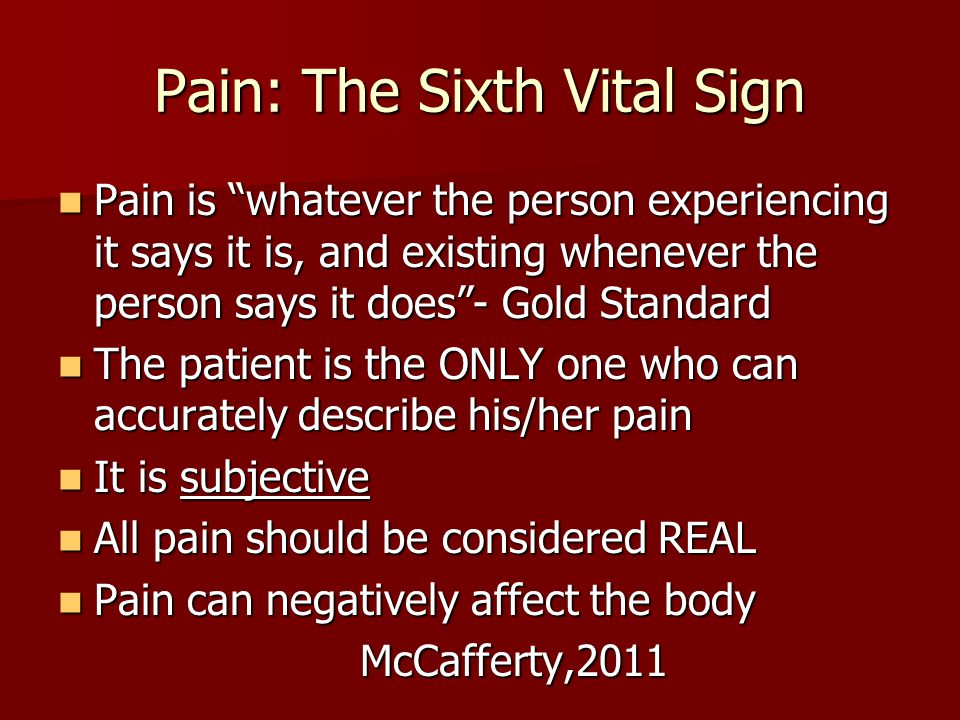 Pain: The Sixth Vital Sign Pain is whatever the person experiencing it says it is, and existing whenever the person says it does - Gold Standard Pain is whatever the person experiencing it says it is, and existing whenever the person says it does - Gold Standard The patient is the ONLY one who can accurately describe his/her pain The patient is the ONLY one who can accurately describe his/her pain It is subjective It is subjective All pain should be considered REAL All pain should be considered REAL Pain can negatively affect the body Pain can negatively affect the body McCafferty,2011 McCafferty,2011
