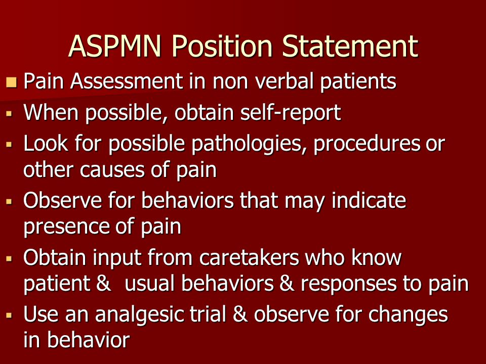 ASPMN Position Statement Pain Assessment in non verbal patients Pain Assessment in non verbal patients  When possible, obtain self-report  Look for possible pathologies, procedures or other causes of pain  Observe for behaviors that may indicate presence of pain  Obtain input from caretakers who know patient & usual behaviors & responses to pain  Use an analgesic trial & observe for changes in behavior