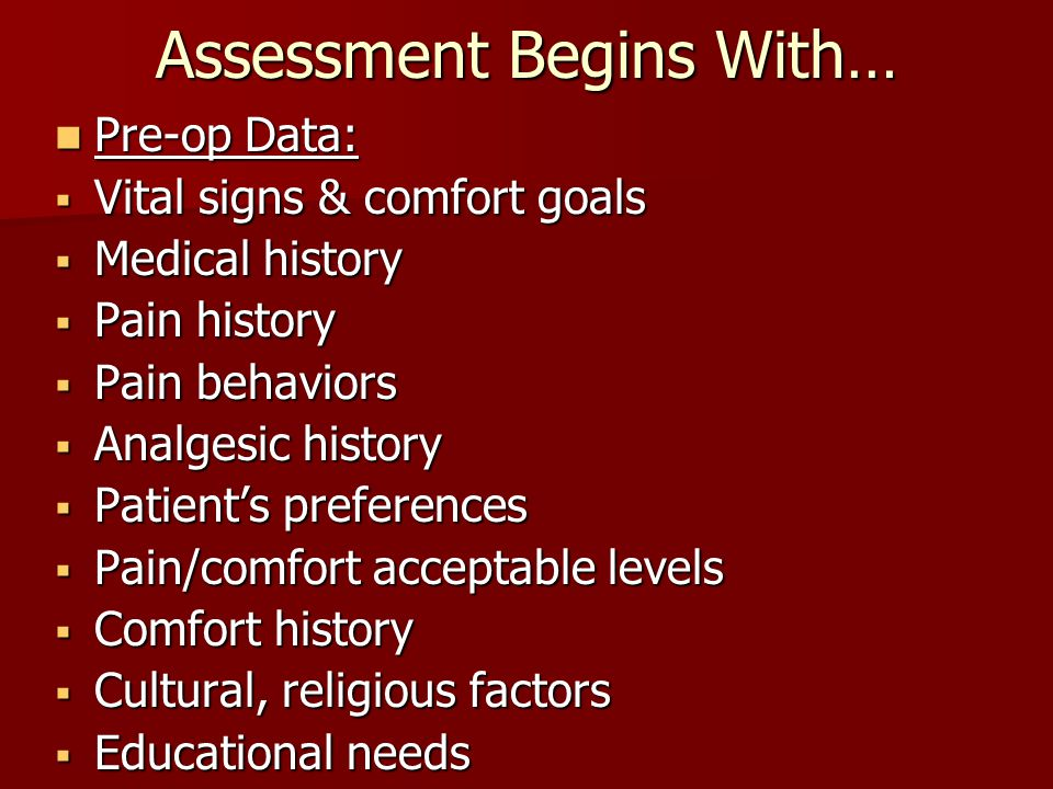Assessment Begins With… Pre-op Data: Pre-op Data:  Vital signs & comfort goals  Medical history  Pain history  Pain behaviors  Analgesic history  Patient's preferences  Pain/comfort acceptable levels  Comfort history  Cultural, religious factors  Educational needs