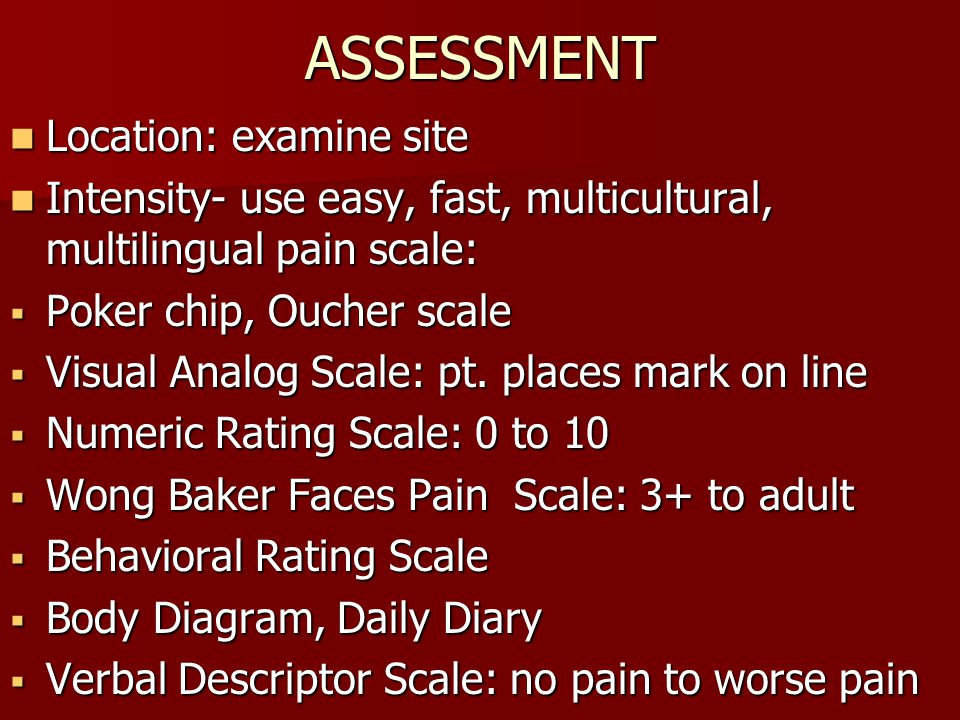 ASSESSMENT Location: examine site Location: examine site Intensity- use easy, fast, multicultural, multilingual pain scale: Intensity- use easy, fast, multicultural, multilingual pain scale:  Poker chip, Oucher scale  Visual Analog Scale: pt.