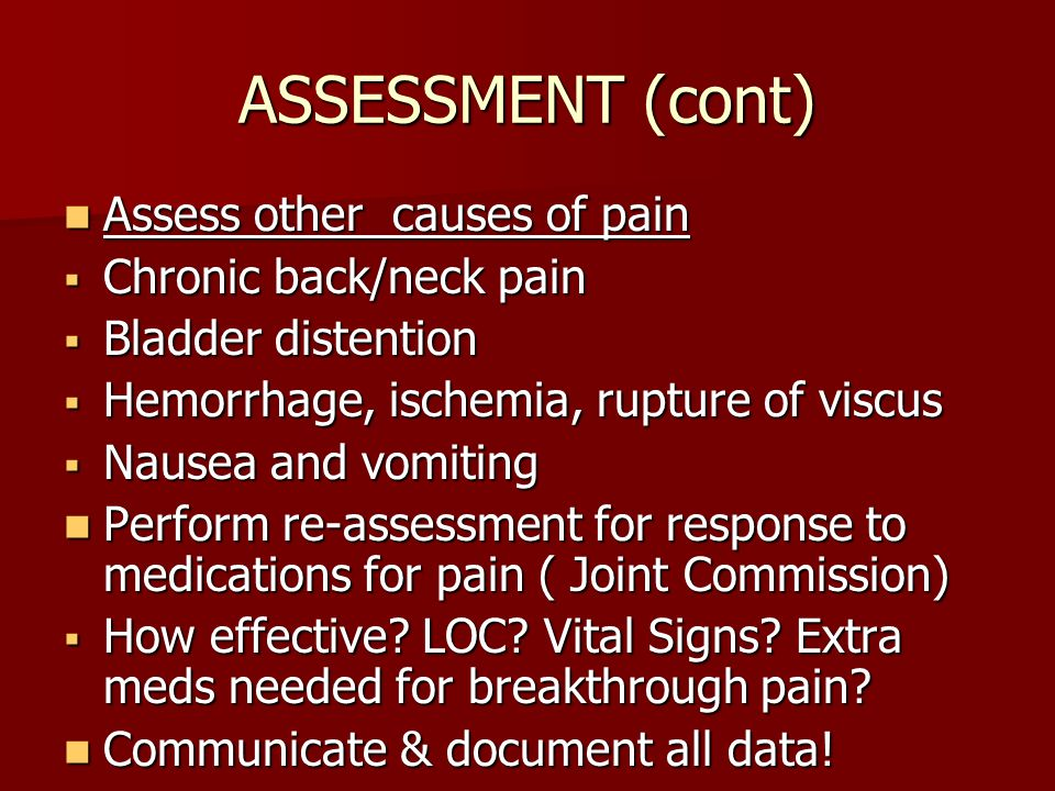 ASSESSMENT (cont) Assess other causes of pain Assess other causes of pain  Chronic back/neck pain  Bladder distention  Hemorrhage, ischemia, rupture of viscus  Nausea and vomiting Perform re-assessment for response to medications for pain ( Joint Commission) Perform re-assessment for response to medications for pain ( Joint Commission)  How effective.