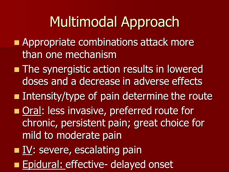 Multimodal Approach Appropriate combinations attack more than one mechanism Appropriate combinations attack more than one mechanism The synergistic action results in lowered doses and a decrease in adverse effects The synergistic action results in lowered doses and a decrease in adverse effects Intensity/type of pain determine the route Intensity/type of pain determine the route Oral: less invasive, preferred route for chronic, persistent pain; great choice for mild to moderate pain Oral: less invasive, preferred route for chronic, persistent pain; great choice for mild to moderate pain IV: severe, escalating pain IV: severe, escalating pain Epidural: effective- delayed onset Epidural: effective- delayed onset