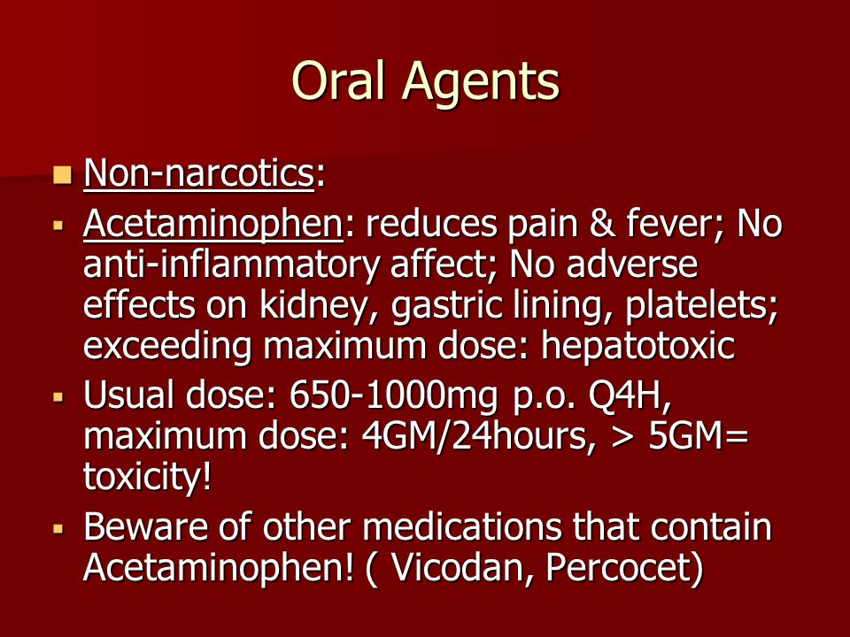Oral Agents Non-narcotics: Non-narcotics:  Acetaminophen: reduces pain & fever; No anti-inflammatory affect; No adverse effects on kidney, gastric lining, platelets; exceeding maximum dose: hepatotoxic  Usual dose: 650-1000mg p.o.