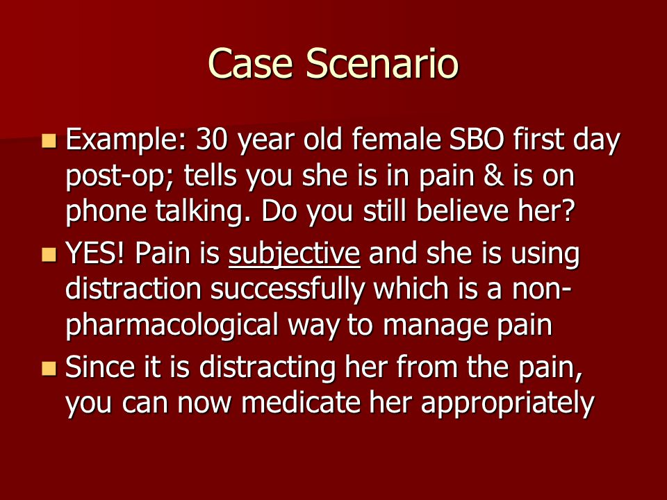 Case Scenario Example: 30 year old female SBO first day post-op; tells you she is in pain & is on phone talking.