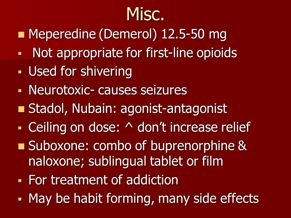 Misc. Meperedine (Demerol) 12.5-50 mg Meperedine (Demerol) 12.5-50 mg  Not appropriate for first-line opioids  Used for shivering  Neurotoxic- caus