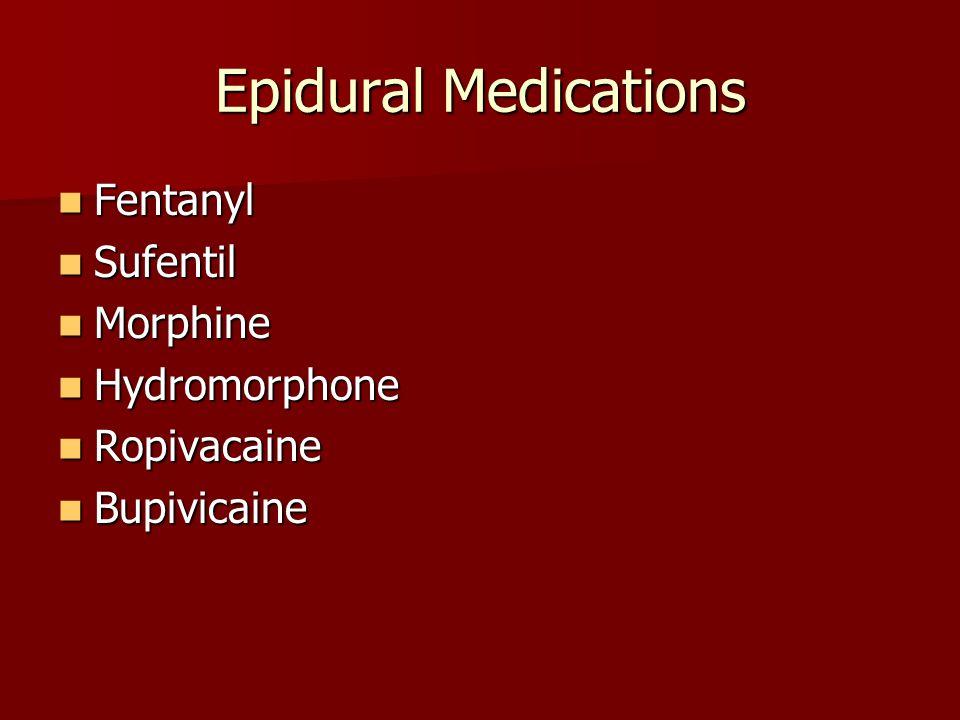 Epidural Medications Fentanyl Fentanyl Sufentil Sufentil Morphine Morphine Hydromorphone Hydromorphone Ropivacaine Ropivacaine Bupivicaine Bupivicaine