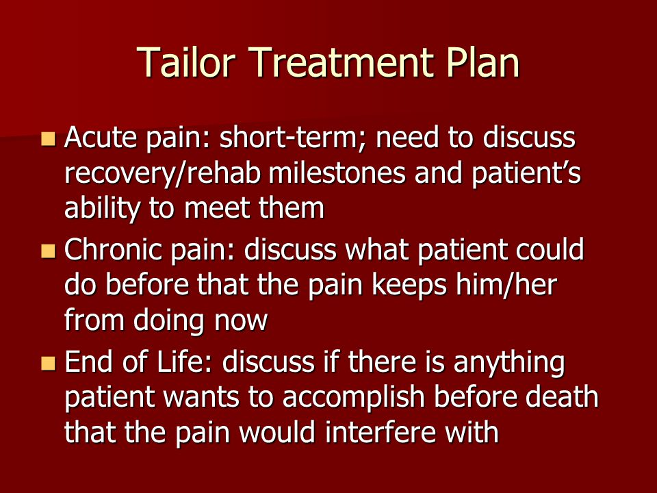 Tailor Treatment Plan Acute pain: short-term; need to discuss recovery/rehab milestones and patient's ability to meet them Acute pain: short-term; need to discuss recovery/rehab milestones and patient's ability to meet them Chronic pain: discuss what patient could do before that the pain keeps him/her from doing now Chronic pain: discuss what patient could do before that the pain keeps him/her from doing now End of Life: discuss if there is anything patient wants to accomplish before death that the pain would interfere with End of Life: discuss if there is anything patient wants to accomplish before death that the pain would interfere with