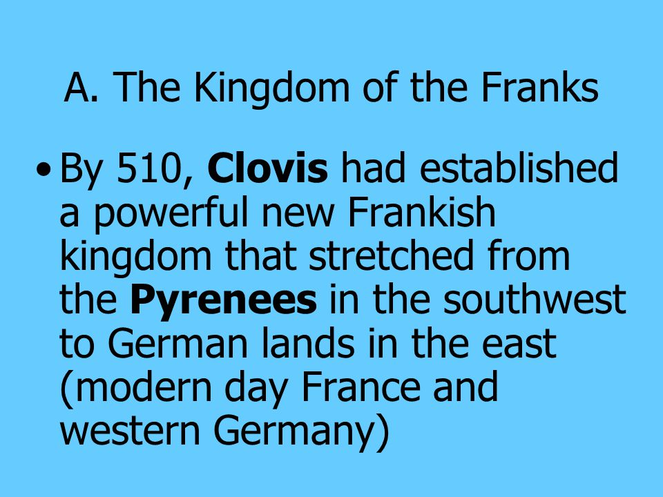 A. The Kingdom of the Franks The Frankish kingdom was established by Clovis, a strong military leader around 500 became the first Germanic ruler to co