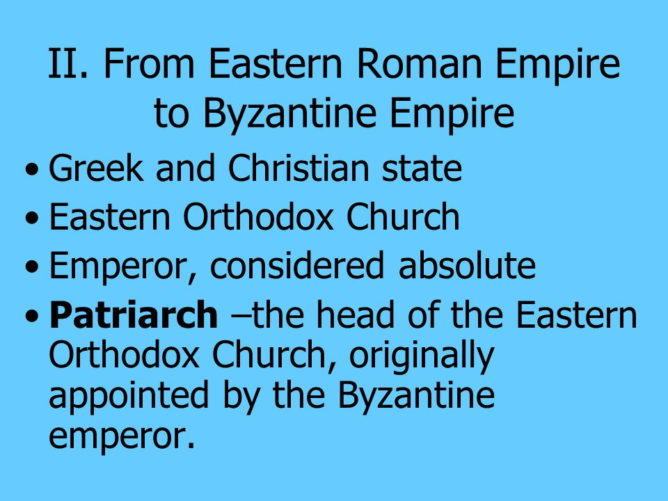 II. From Eastern Roman Empire to Byzantine Empire Serious problems: To much territory to protect far from Constantinople an empty treasury a decline i