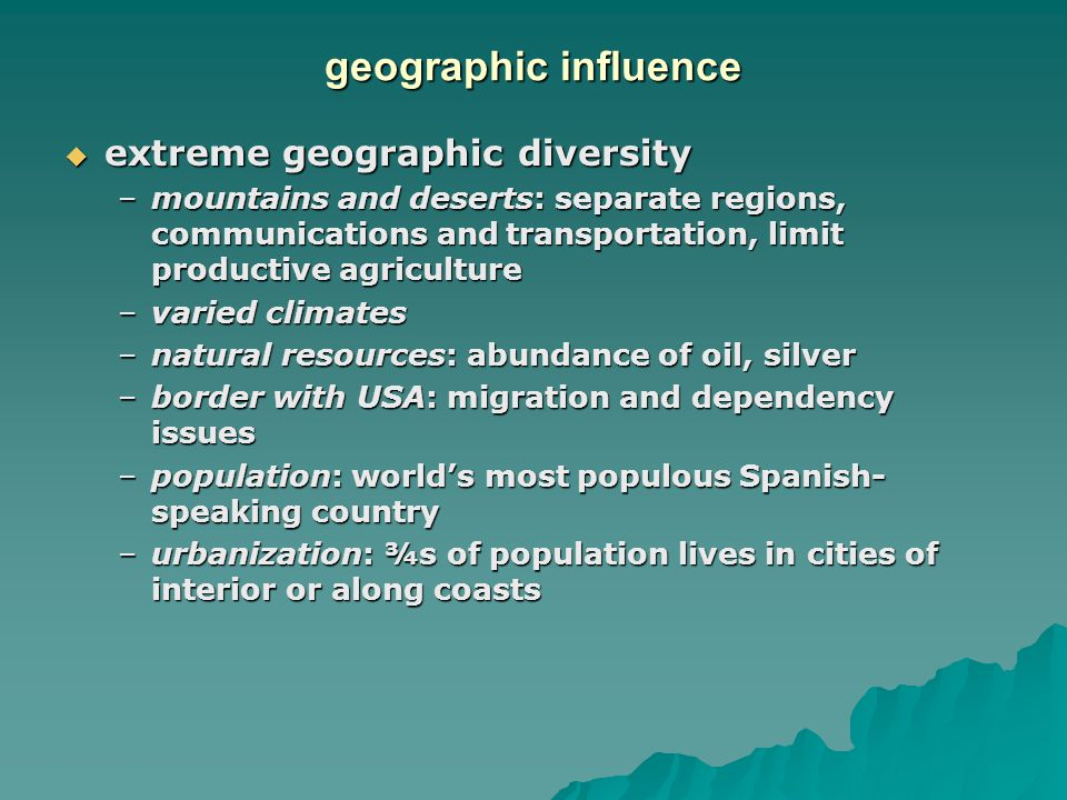 geographic influence  extreme geographic diversity –mountains and deserts: separate regions, communications and transportation, limit productive agriculture –varied climates –natural resources: abundance of oil, silver –border with USA: migration and dependency issues –population: world's most populous Spanish- speaking country –urbanization: ¾s of population lives in cities of interior or along coasts