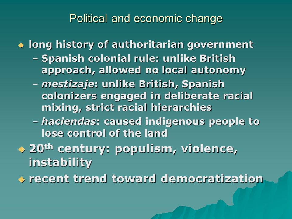 Political and economic change  long history of authoritarian government –Spanish colonial rule: unlike British approach, allowed no local autonomy –m