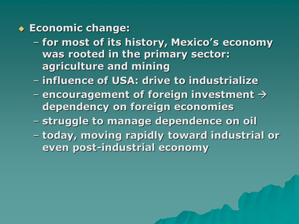  Economic change: –for most of its history, Mexico's economy was rooted in the primary sector: agriculture and mining –influence of USA: drive to industrialize –encouragement of foreign investment  dependency on foreign economies –struggle to manage dependence on oil –today, moving rapidly toward industrial or even post-industrial economy