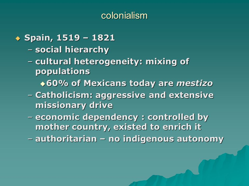 colonialism  Spain, 1519 – 1821 –social hierarchy –cultural heterogeneity: mixing of populations  60% of Mexicans today are mestizo –Catholicism: aggressive and extensive missionary drive –economic dependency : controlled by mother country, existed to enrich it –authoritarian – no indigenous autonomy