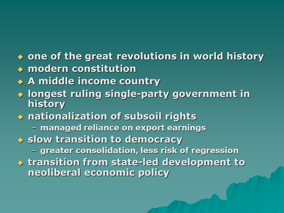  one of the great revolutions in world history  modern constitution  A middle income country  longest ruling single-party government in history  nationalization of subsoil rights –managed reliance on export earnings  slow transition to democracy –greater consolidation, less risk of regression  transition from state-led development to neoliberal economic policy