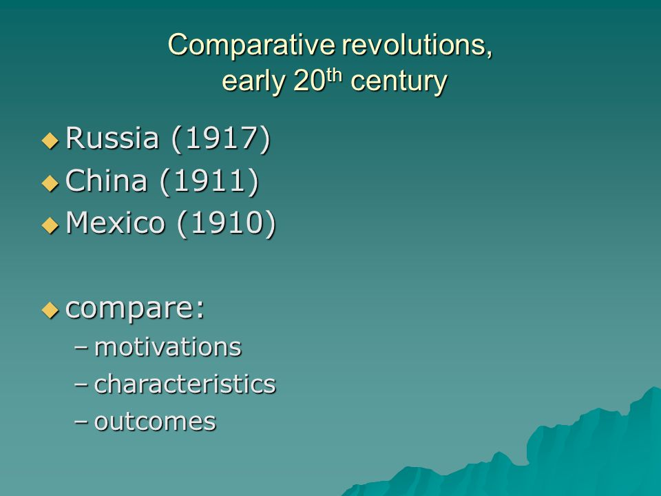 Comparative revolutions: motivations  Russia: –defeat authoritarian government; implement Marxist ideology  China: –Drive out 'foreign devils;' defeat authoritarian, weak government; assert nationalism  Mexico: –Defeat authoritarian government; break dependence on foreign nations; elite power struggle
