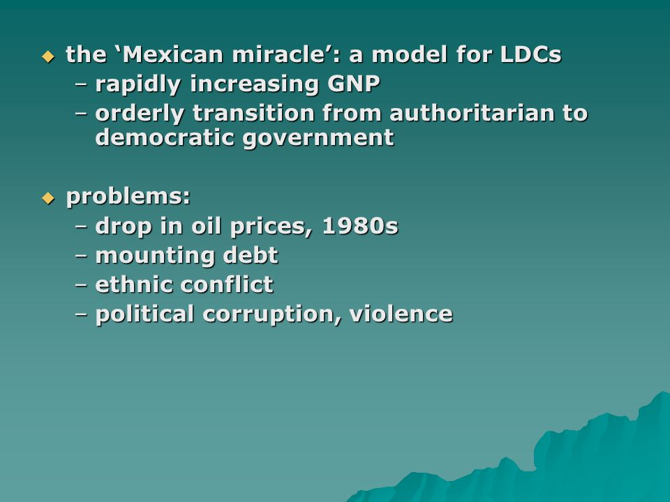  the 'Mexican miracle': a model for LDCs –rapidly increasing GNP –orderly transition from authoritarian to democratic government  problems: –drop in