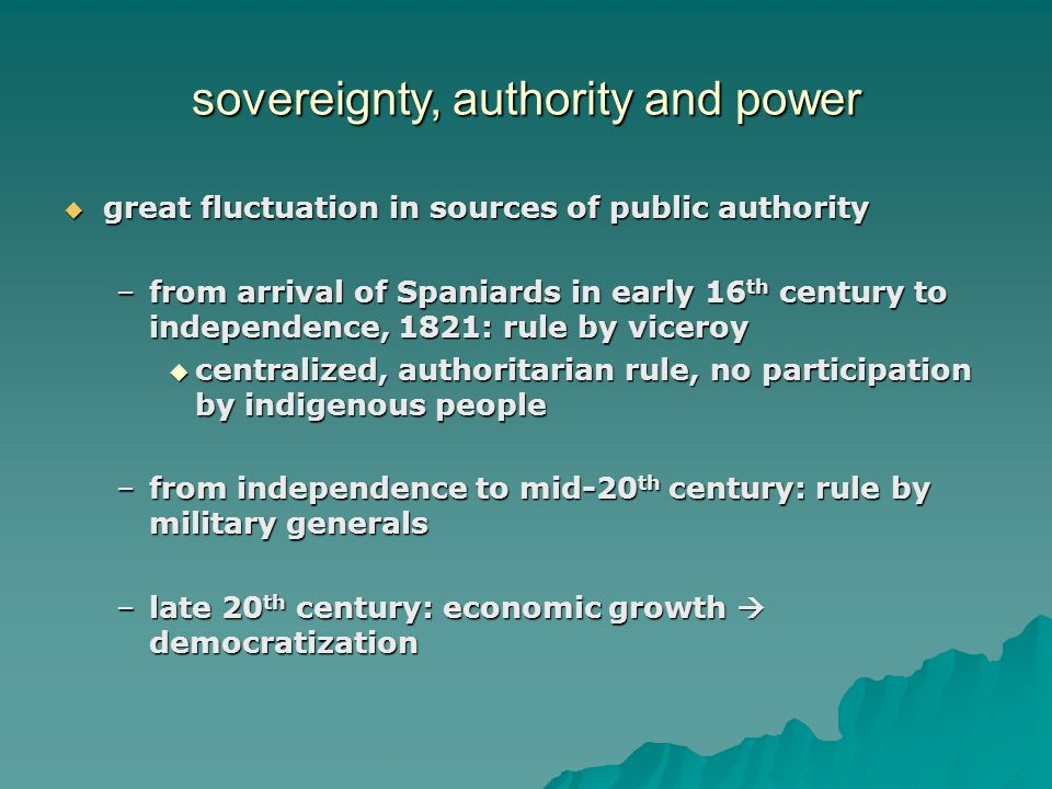 sovereignty, authority and power  great fluctuation in sources of public authority –from arrival of Spaniards in early 16 th century to independence, 1821: rule by viceroy  centralized, authoritarian rule, no participation by indigenous people –from independence to mid-20 th century: rule by military generals –late 20 th century: economic growth  democratization