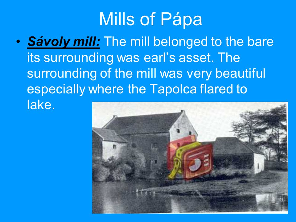 Mills of Pápa Sávoly mill: The mill belonged to the bare its surrounding was earl's asset.