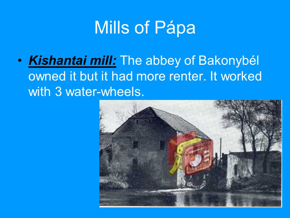 Mills of Pápa Kishantai mill: The abbey of Bakonybél owned it but it had more renter.