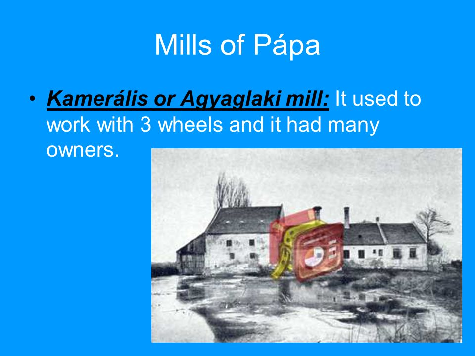 Mills of Pápa Kamerális or Agyaglaki mill: It used to work with 3 wheels and it had many owners.