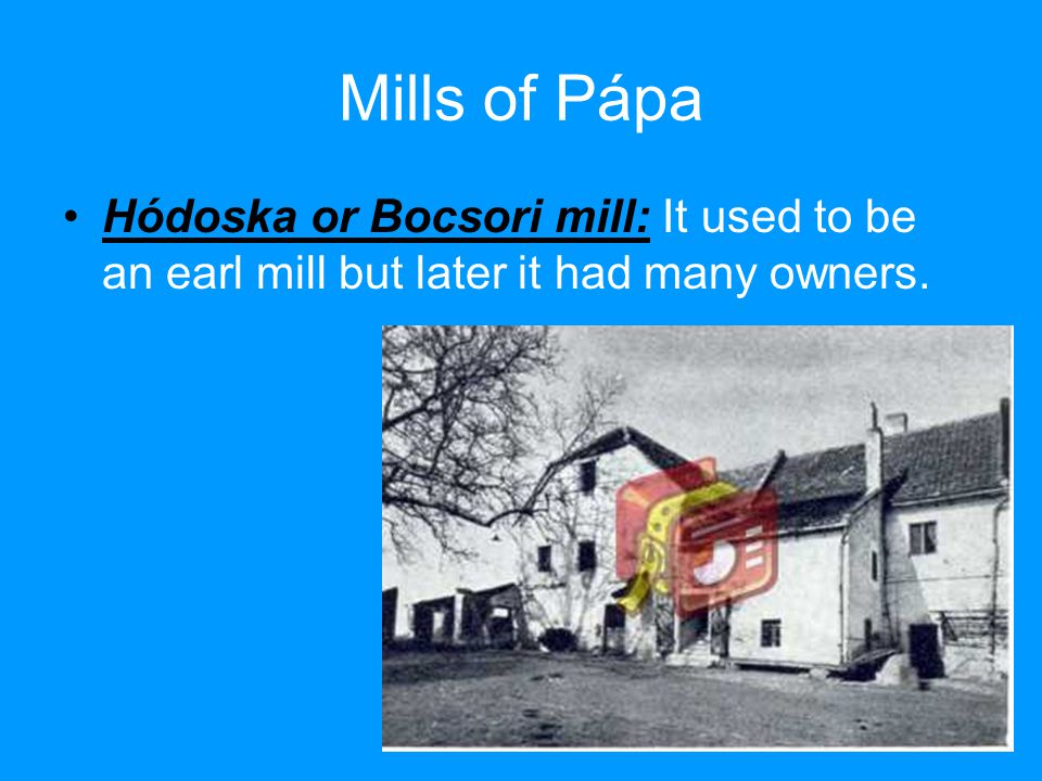 Mills of Pápa Hódoska or Bocsori mill: It used to be an earl mill but later it had many owners.