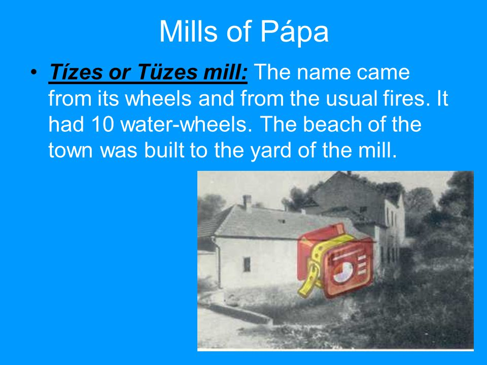 Mills of Pápa Tízes or Tüzes mill: The name came from its wheels and from the usual fires.