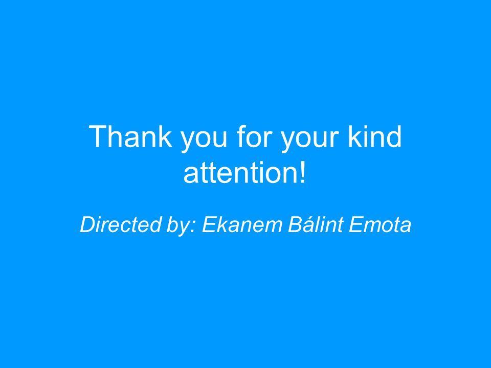 Thank you for your kind attention! Directed by: Ekanem Bálint Emota
