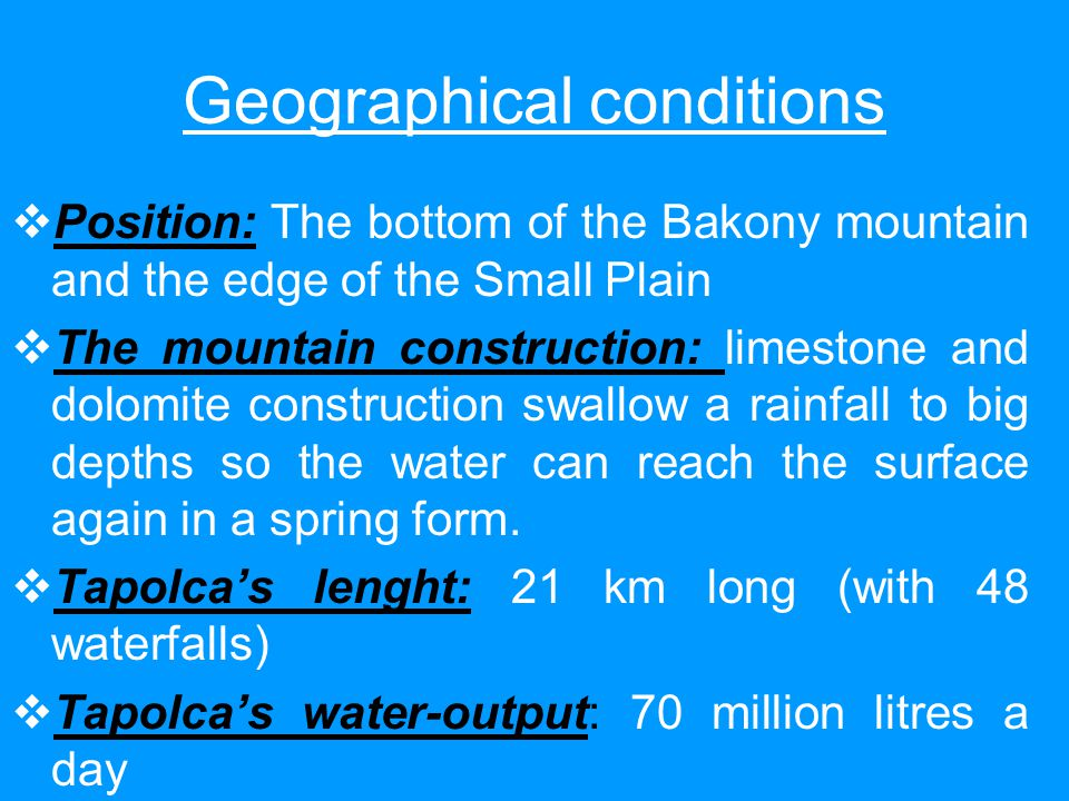 Geographical conditions  Position: The bottom of the Bakony mountain and the edge of the Small Plain  The mountain construction: limestone and dolomite construction swallow a rainfall to big depths so the water can reach the surface again in a spring form.