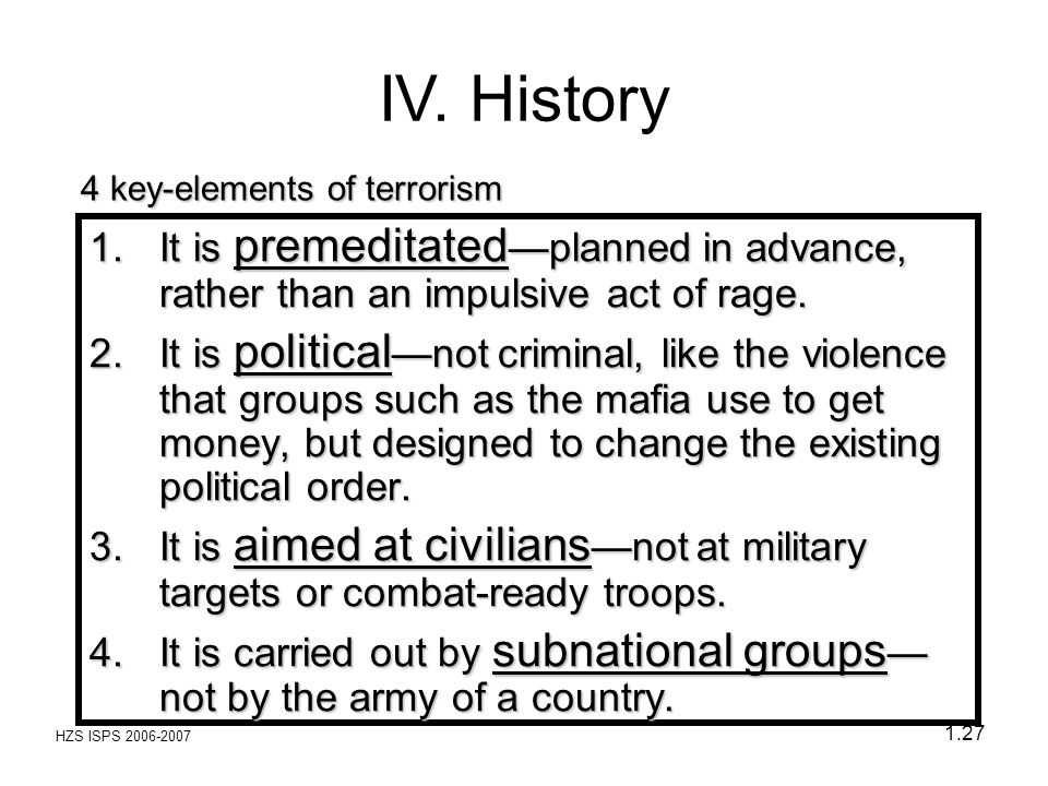 HZS ISPS 2006-2007 1.27 4 key-elements of terrorism 1.It is premeditated —planned in advance, rather than an impulsive act of rage. 2.It is political