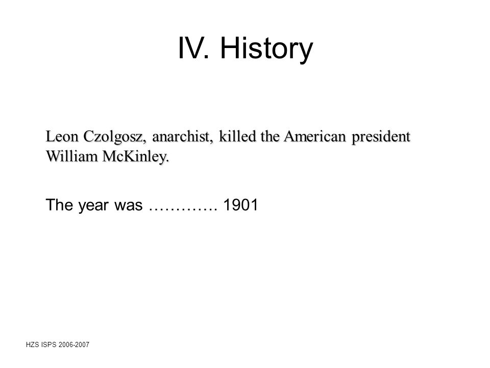 HZS ISPS 2006-2007 Leon Czolgosz, anarchist, killed the American president William McKinley. The year was …………. 1901 IV. History