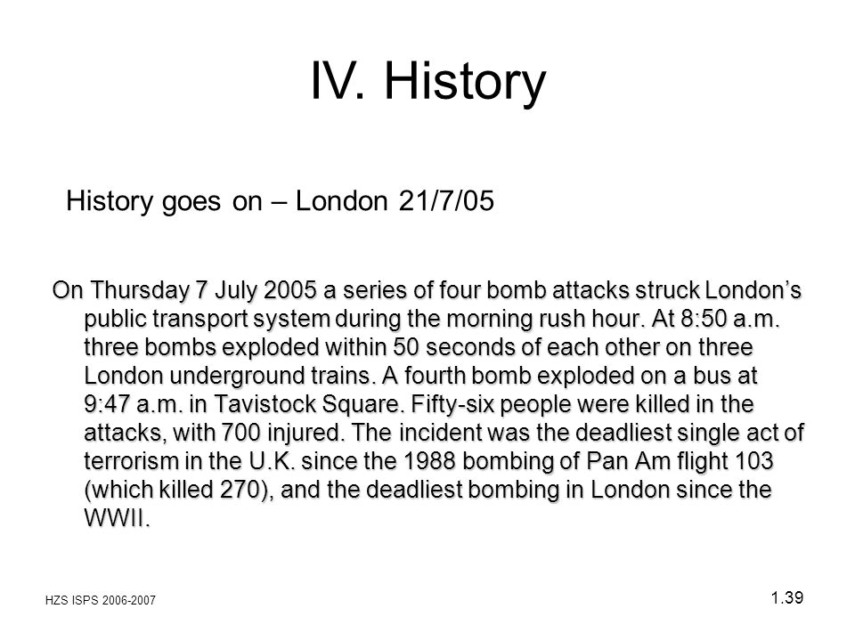 HZS ISPS 2006-2007 1.39 History goes on – London 21/7/05 On Thursday 7 July 2005 a series of four bomb attacks struck London's public transport system