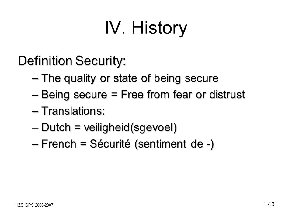 HZS ISPS 2006-2007 1.43 Definition Security: –The quality or state of being secure –Being secure = Free from fear or distrust –Translations: –Dutch =