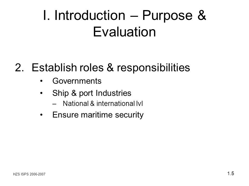 HZS ISPS 2006-2007 1.5 I. Introduction – Purpose & Evaluation 2.Establish roles & responsibilities Governments Ship & port Industries –National & inte