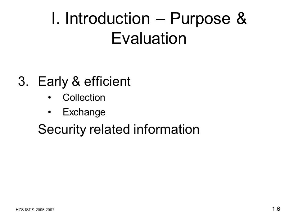 HZS ISPS 2006-2007 1.6 I. Introduction – Purpose & Evaluation 3.Early & efficient Collection Exchange Security related information
