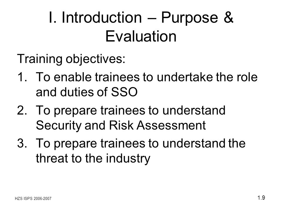 HZS ISPS 2006-2007 1.9 I. Introduction – Purpose & Evaluation Training objectives: 1.To enable trainees to undertake the role and duties of SSO 2.To p