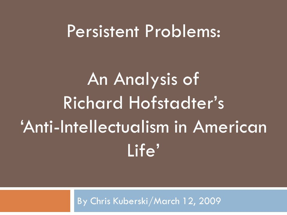 By Chris Kuberski/March 12, 2009 Persistent Problems: An Analysis of Richard Hofstadter's 'Anti-Intellectualism in American Life'