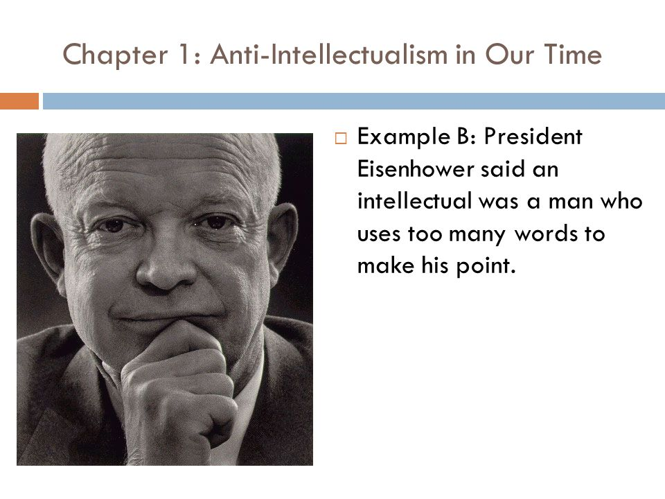 Chapter 1: Anti-Intellectualism in Our Time  Example B: President Eisenhower said an intellectual was a man who uses too many words to make his point.