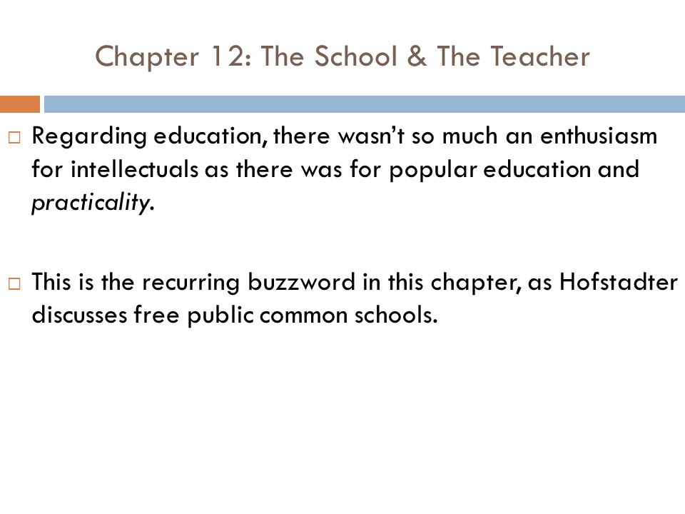 Chapter 12: The School & The Teacher  Regarding education, there wasn't so much an enthusiasm for intellectuals as there was for popular education and practicality.