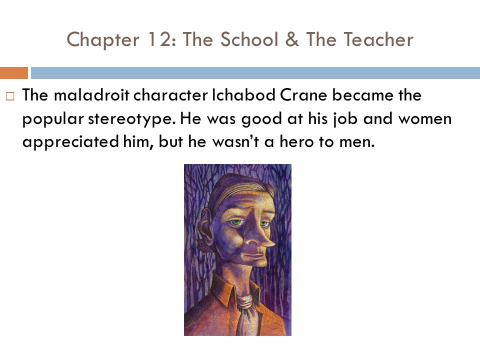 Chapter 12: The School & The Teacher  The maladroit character Ichabod Crane became the popular stereotype.