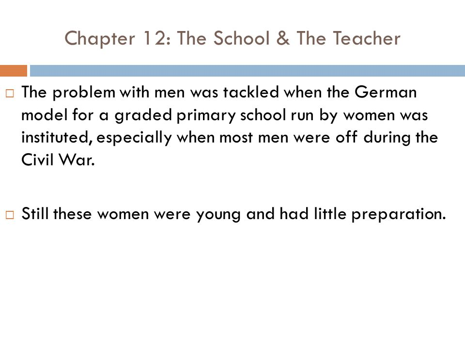 Chapter 12: The School & The Teacher  The problem with men was tackled when the German model for a graded primary school run by women was instituted, especially when most men were off during the Civil War.
